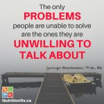 The only problems people are unable to solve are the ones they are unwilling to talk about.