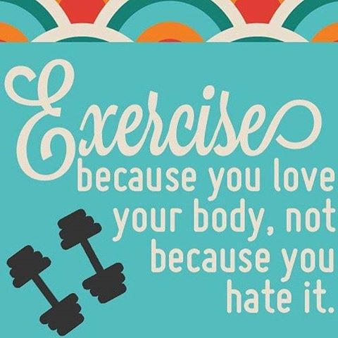 Exercise becasue you love your body, not because you hate it